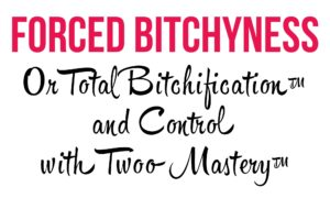 The words: Forced Bitchyness - Or Total Bitchification™ and Control with TwooMastery™