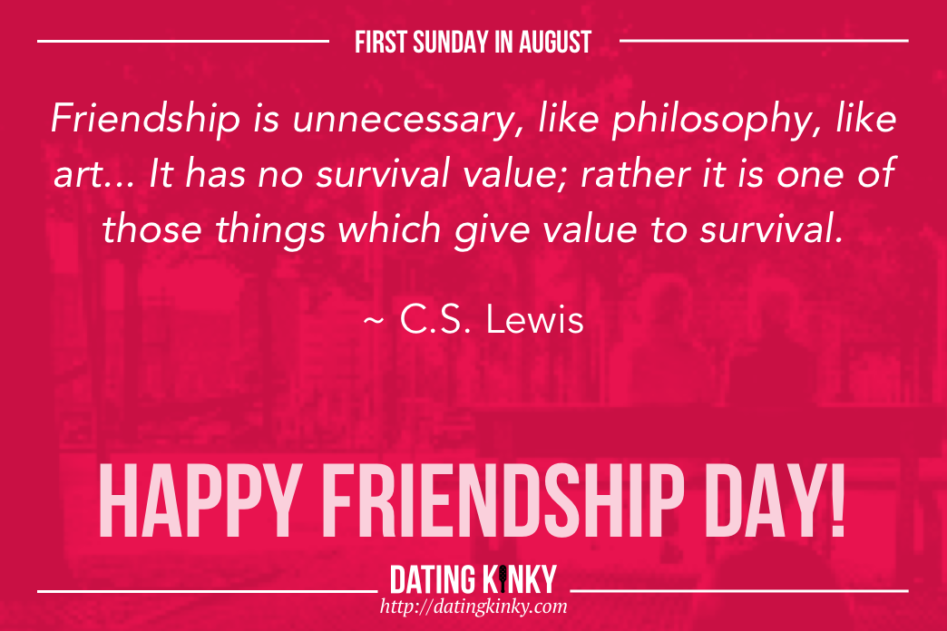 1st Sunday in August is Friendship Day. Friendship is unnecessary, like philosophy, like art... It has no survival value to survival. ~C.S. Lewis