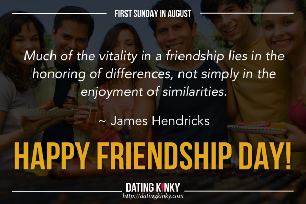 1st Sunday in August is friendship Day Much of the vitality in a friendship lies in the enjoyment of similarties. ~James Hendricks