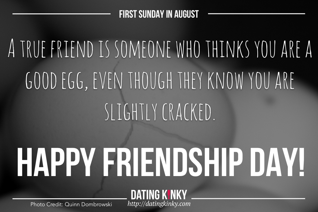 1st Sunday in August is friendship Day. A True Friend Is Someone Who Thinks You Are A Good Egg, Even though They Know You Are Slightly Cracked.