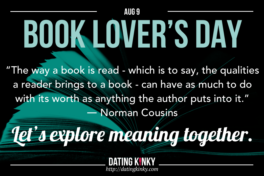 Book Lovers Day is August 9th The way a book is read- which is to say, the qualities a reader brings to a book - can have as much to do with its worth as anything the author puts into it. ~Norman Cousins