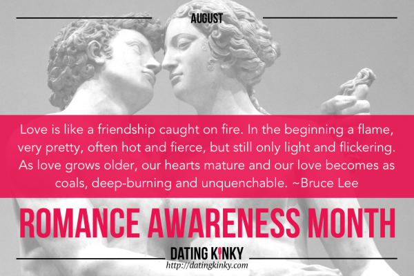 August Romance Awareness Month Love is like a friendship caught on fire. In the beginning a flame, very pretty, often hot and fierce, but still only light and flickering. As love grows older, our hearts mature and our love becomes as coals, deep-burning and unquenchable. ~Bruce Lee