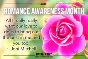 August is romance awareness month. Pink rose with the saying... All I really want our love to do is bring out the best in me and you too.