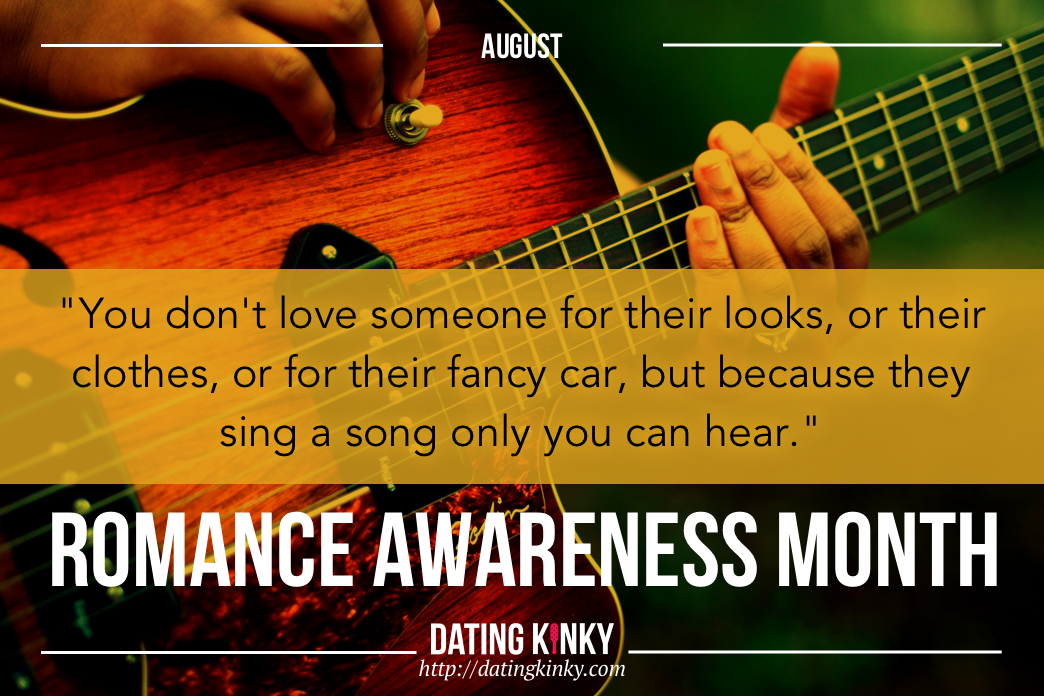 August is romance awareness month You don't love someone for their looks, or their clothes, or for their fancy car, but because they sing a song only you can hear.