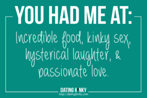 You Had Me At: incredible food, kinky sex, hysterical laughter, and passionate love.