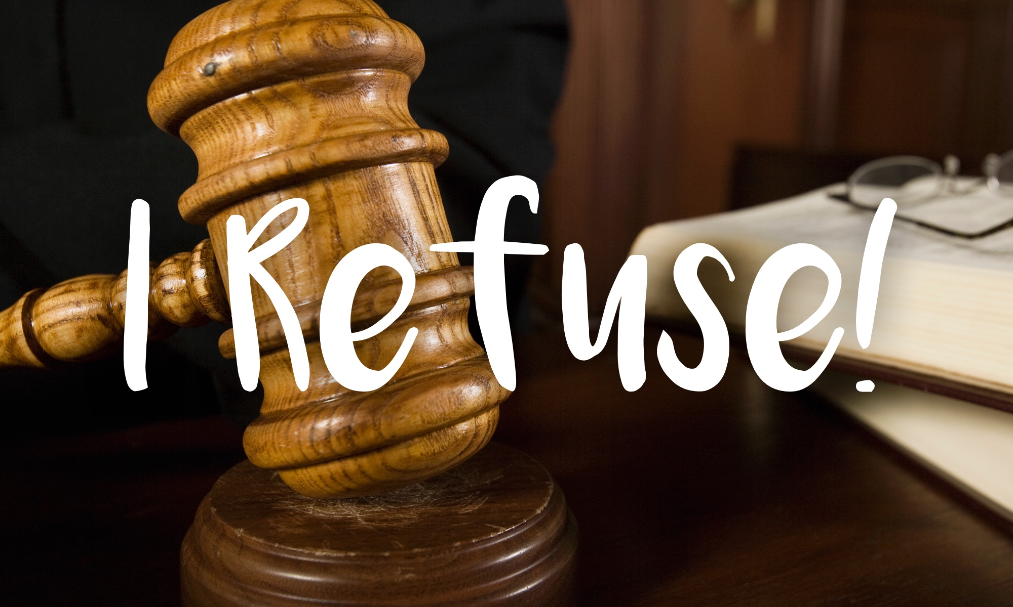 "A photo of a gavel with the words, ""I Refuse!"" overlaid."