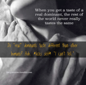 """Image of a happily maybe orgasmic woman with the words: """"When you get a taste of a real dominant, the rest of the world never really tastes the same. And: """"Do 'real' dominants taste different from other humans? Huh. *licks self* I can't tell."""""""