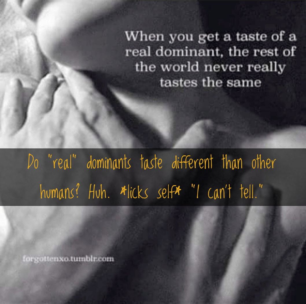 "Image of a happily maybe orgasmic woman with the words: ""When you get a taste of a real dominant, the rest of the world never really tastes the same. And: ""Do 'real' dominants taste different from other humans? Huh. *licks self* I can't tell."""
