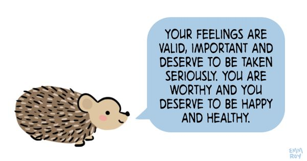 "A cute hedgehog saying, ""Your feelings are valid, important, and deserve to be taken seriously. You are worthy and you deserve to be happy and healthy."""