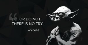 Yoda from Star Wars: Do or do not. There is no try.