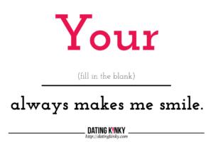 Your ____ always makes me smile.
