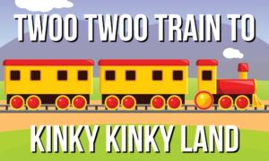 Twoo Twoo Train To Kinky Kinky Land