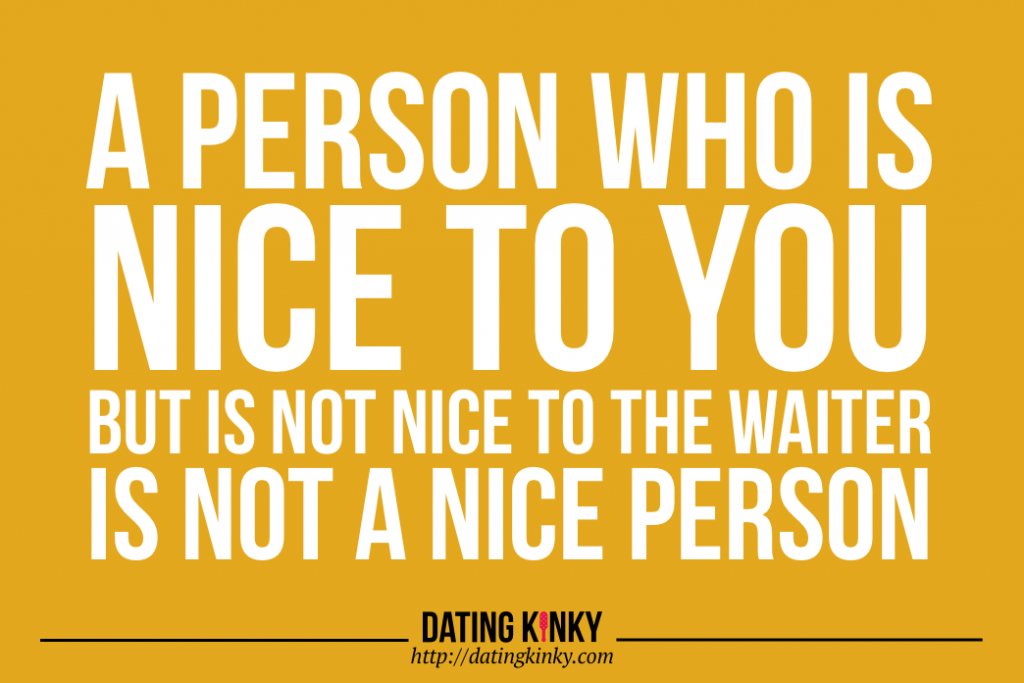 """A person who is nice to you, but is not nice to the waiter, is not a nice person."""