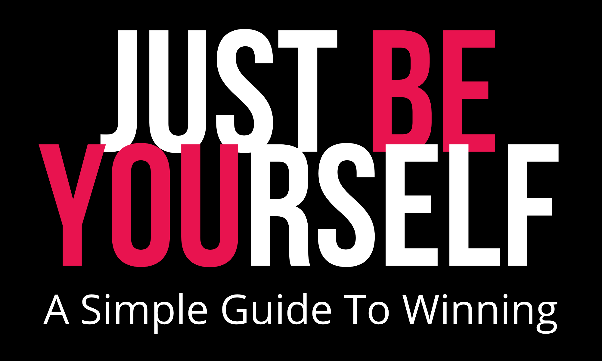 Just Be Yourself! A Simple Guide To Winning