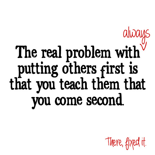 "A quote.   ""The real problem with always putting others first is that you teach them that you come second."""