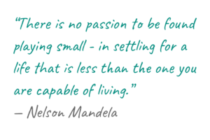 """""""There is no passion to be found playing small - in settling for a life that is less than the one you are capable of living."""" — Nelson Mandela"""