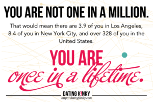 You are not one in a million. That would mean there are 3.9 of you in Los Angeles, 8.4 of you in New York City, and over 328 of you in the United States. You are once in a lifetime.
