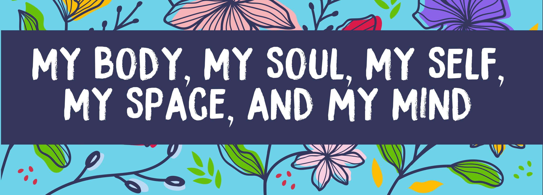 My Body, My Soul, My Self, My Space, & My Mind