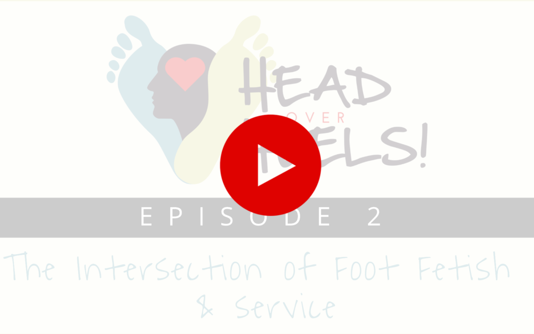 Head Over Heels, EP2: Foot Fetish and Service—What's it all about?