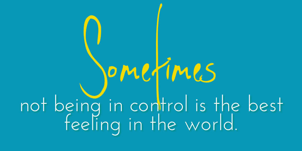 Sometimes not being in control…
