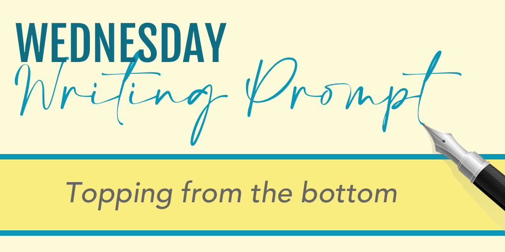 Wednesday Writing Prompt: Topping from the Bottom