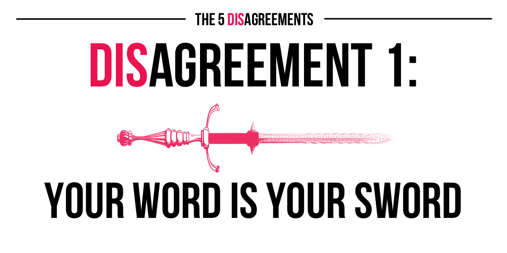 The 5 DISagreements: 1. Your word is your sword.